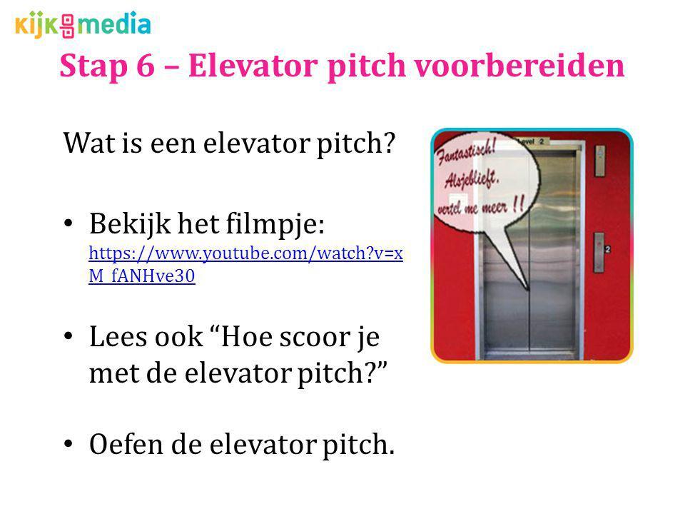 Stap 6 – Elevator pitch voorbereiden Wat is een elevator pitch? Bekijk het filmpje: https://www.youtube.com/watch?v=x M_fANHve30 https://www.youtube.c