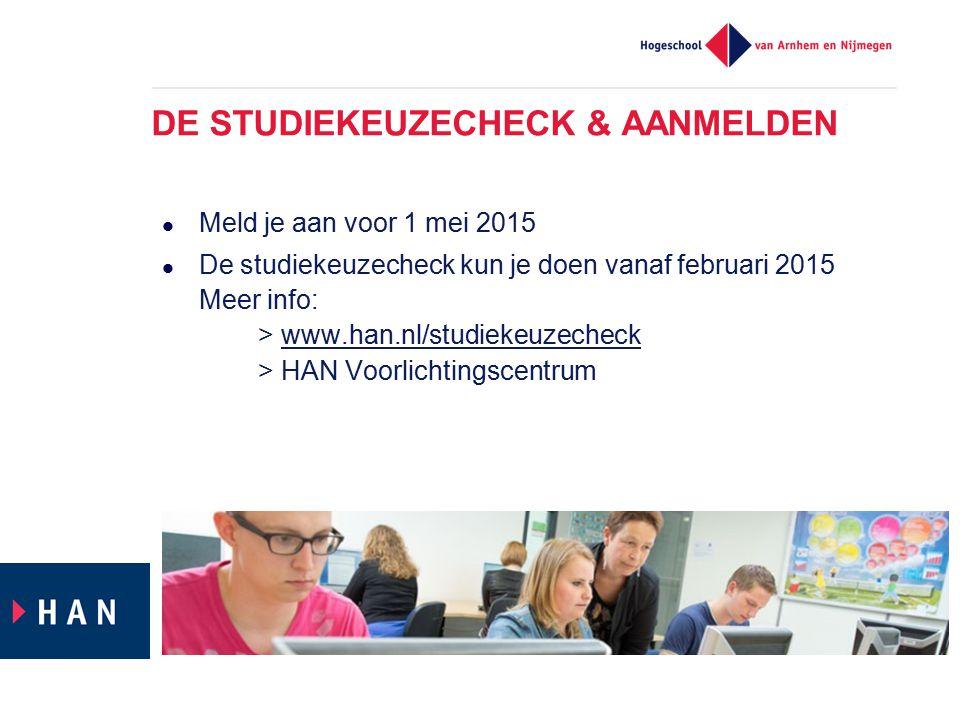 DE STUDIEKEUZECHECK & AANMELDEN Meld je aan voor 1 mei 2015 De studiekeuzecheck kun je doen vanaf februari 2015 Meer info: > www.han.nl/studiekeuzeche