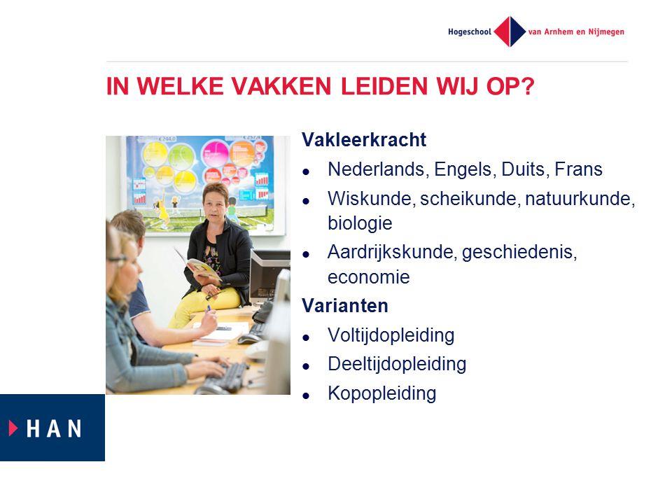 IN WELKE VAKKEN LEIDEN WIJ OP? Vakleerkracht Nederlands, Engels, Duits, Frans Wiskunde, scheikunde, natuurkunde, biologie Aardrijkskunde, geschiedenis
