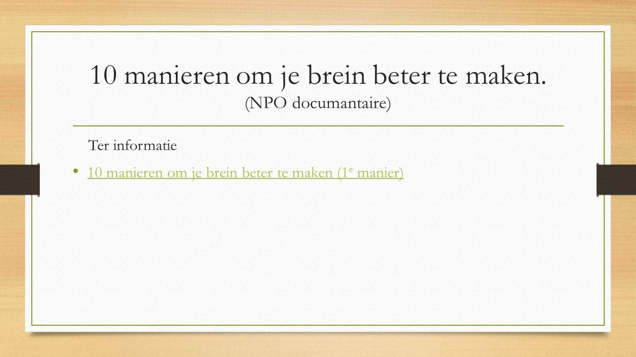 10 manieren om je brein beter te maken. (NPO documantaire) Ter informatie 10 manieren om je brein beter te maken (1 e manier) 10 manieren om je brein