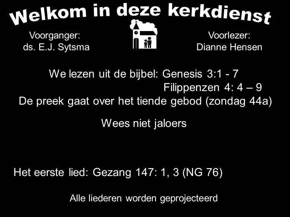 We lezen uit de bijbel: Genesis 3:1 - 7 Filippenzen 4: 4 – 9 De preek gaat over het tiende gebod (zondag 44a) Wees niet jaloers Alle liederen worden g