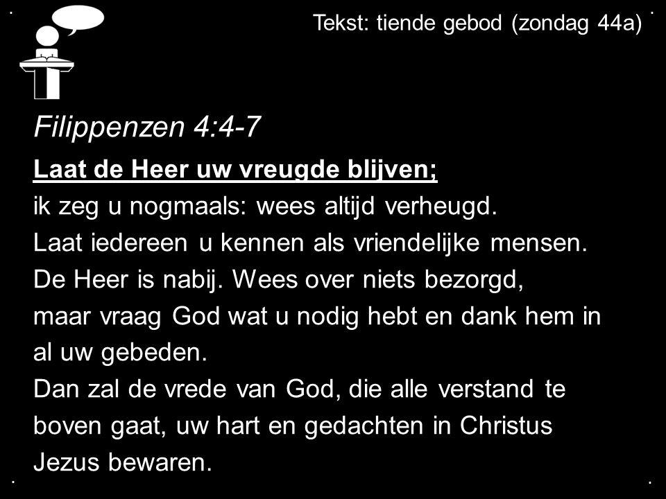 .... Tekst: tiende gebod (zondag 44a) Filippenzen 4:4-7 Laat de Heer uw vreugde blijven; ik zeg u nogmaals: wees altijd verheugd. Laat iedereen u kenn