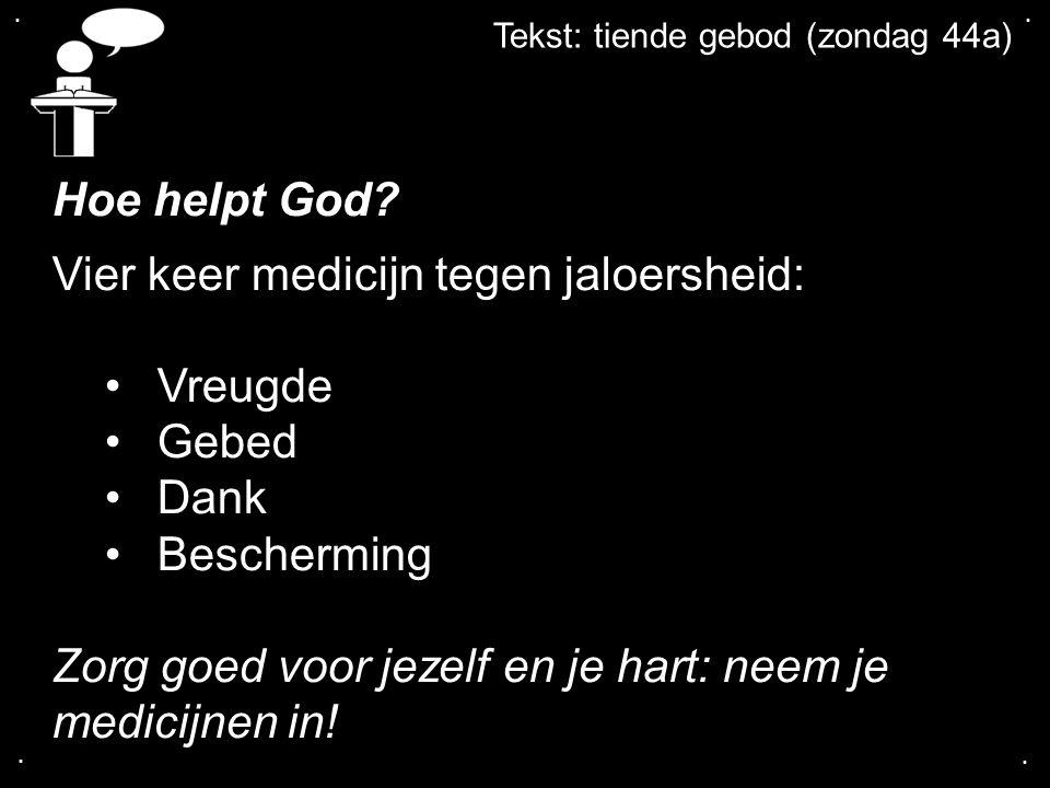 .... Tekst: tiende gebod (zondag 44a) Hoe helpt God? Vier keer medicijn tegen jaloersheid: Vreugde Gebed Dank Bescherming Zorg goed voor jezelf en je