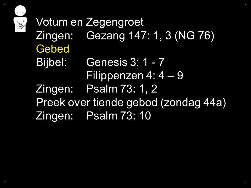 .... Votum en Zegengroet Zingen:Gezang 147: 1, 3 (NG 76) Gebed Bijbel: Genesis 3: 1 - 7 Filippenzen 4: 4 – 9 Zingen:Psalm 73: 1, 2 Preek over tiende g