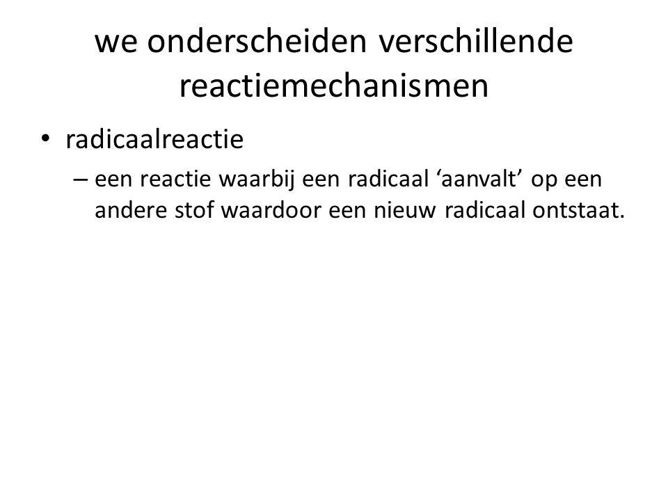 we onderscheiden verschillende reactiemechanismen radicaalreactie – een reactie waarbij een radicaal 'aanvalt' op een andere stof waardoor een nieuw r