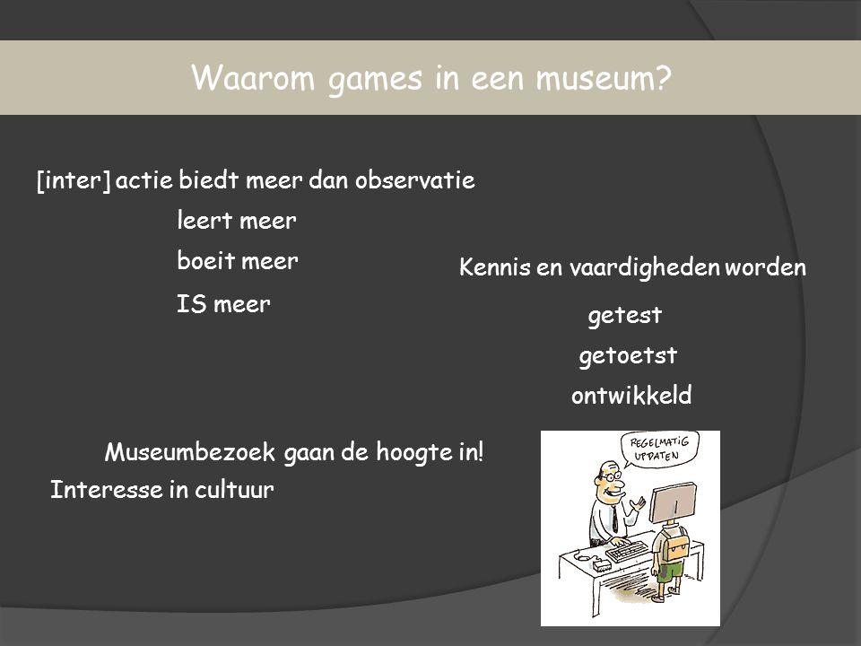 Waarom games in een museum? [inter] actie biedt meer dan observatie gaan de hoogte in! Kennis en vaardigheden worden getest getoetst ontwikkeld IS mee