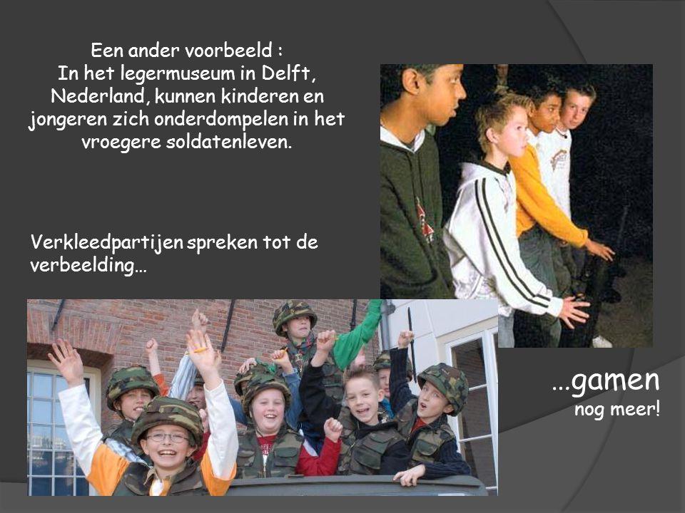 Een ander voorbeeld : In het legermuseum in Delft, Nederland, kunnen kinderen en jongeren zich onderdompelen in het vroegere soldatenleven. Verkleedpa