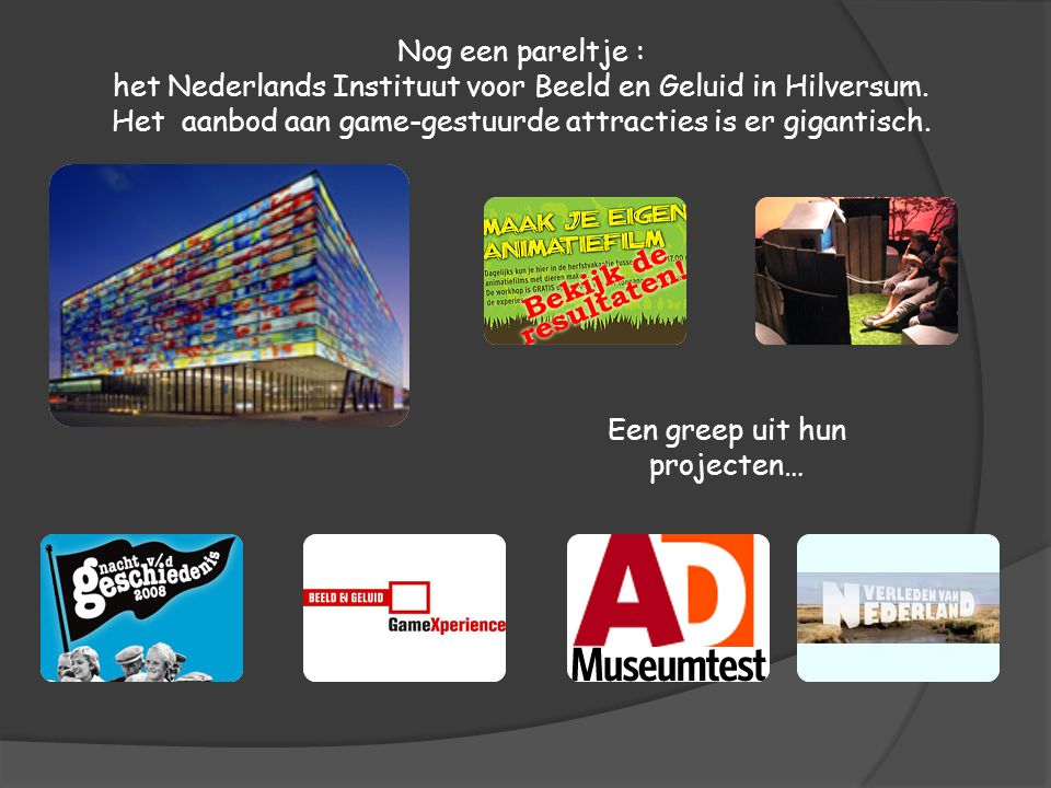 Nog een pareltje : het Nederlands Instituut voor Beeld en Geluid in Hilversum. Het aanbod aan game-gestuurde attracties is er gigantisch. Een greep ui