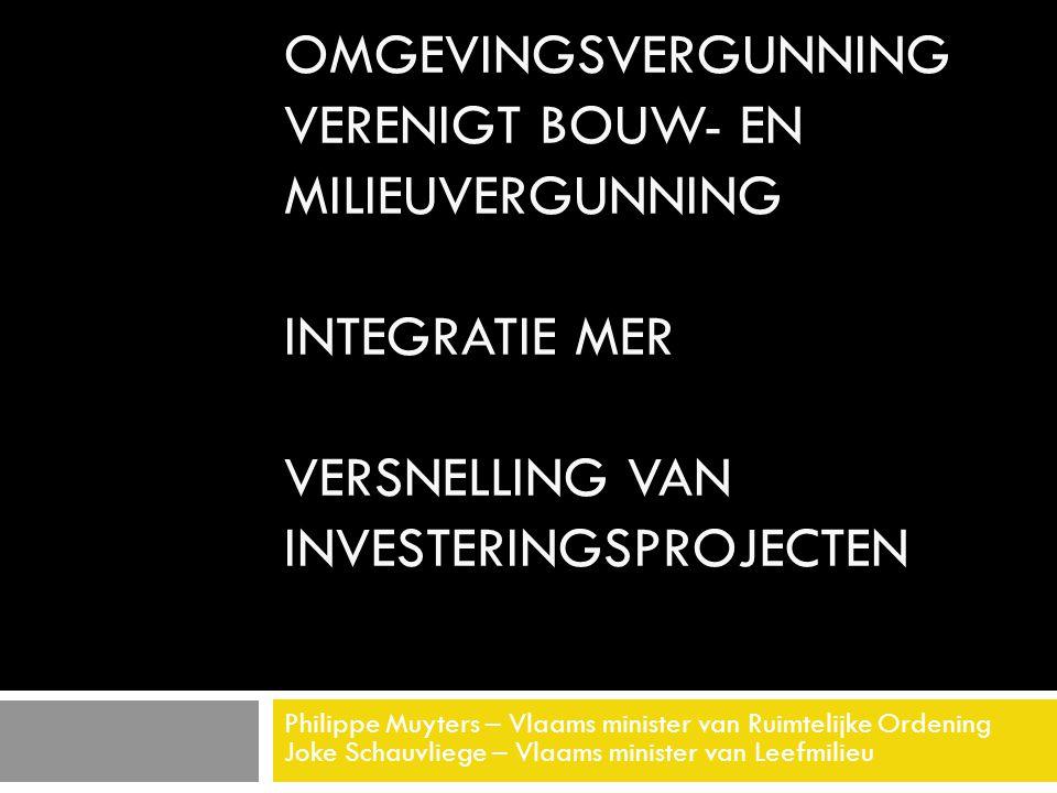 OMGEVINGSVERGUNNING VERENIGT BOUW- EN MILIEUVERGUNNING INTEGRATIE MER VERSNELLING VAN INVESTERINGSPROJECTEN Philippe Muyters – Vlaams minister van Ruimtelijke Ordening Joke Schauvliege – Vlaams minister van Leefmilieu