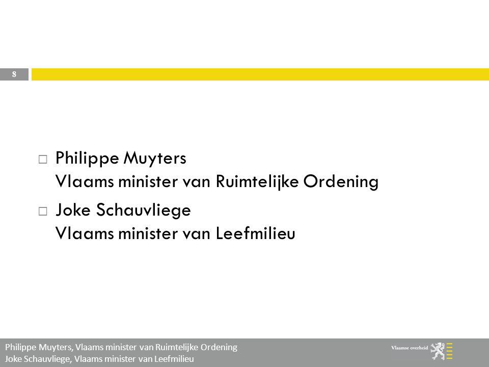 Philippe Muyters, Vlaams minister van Ruimtelijke Ordening Joke Schauvliege, Vlaams minister van Leefmilieu 8  Philippe Muyters Vlaams minister van Ruimtelijke Ordening  Joke Schauvliege Vlaams minister van Leefmilieu