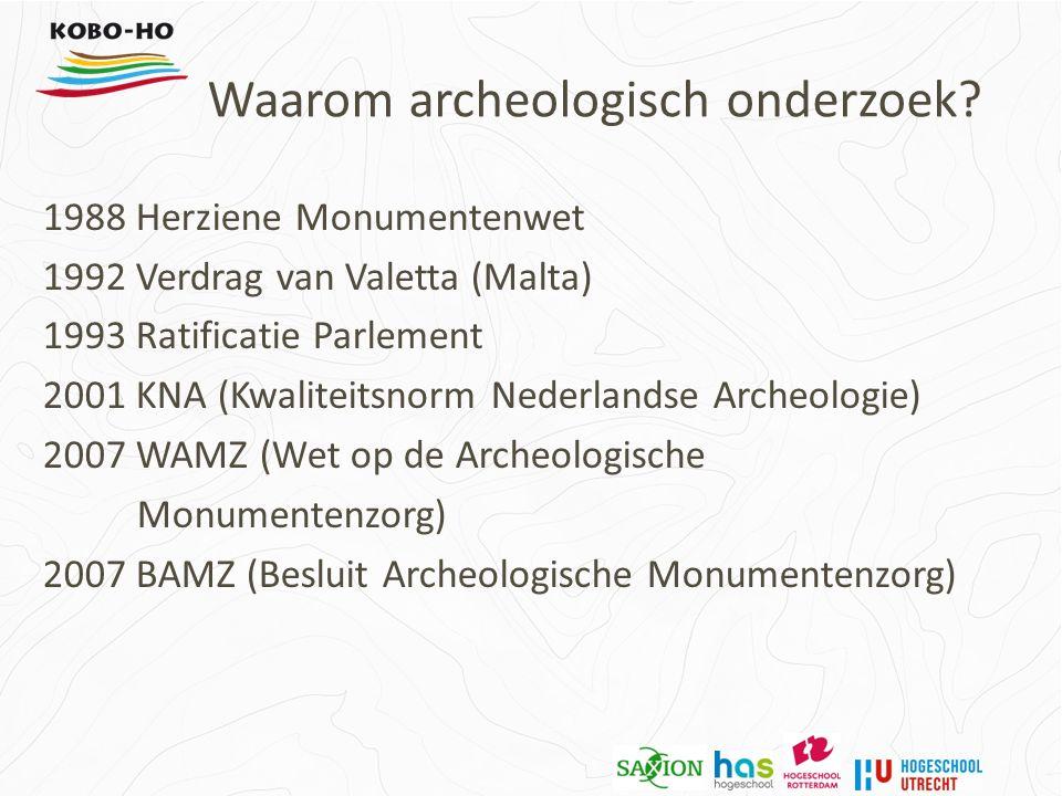 1988 Herziene Monumentenwet 1992 Verdrag van Valetta (Malta) 1993 Ratificatie Parlement 2001 KNA (Kwaliteitsnorm Nederlandse Archeologie) 2007 WAMZ (Wet op de Archeologische Monumentenzorg) 2007 BAMZ (Besluit Archeologische Monumentenzorg) Waarom archeologisch onderzoek