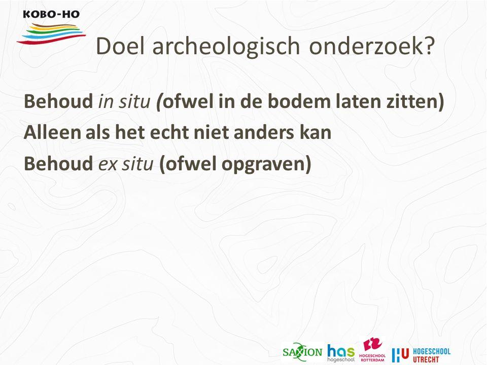 Behoud in situ (ofwel in de bodem laten zitten) Alleen als het echt niet anders kan Behoud ex situ (ofwel opgraven) Doel archeologisch onderzoek