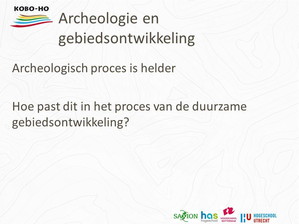 Archeologie en gebiedsontwikkeling Archeologisch proces is helder Hoe past dit in het proces van de duurzame gebiedsontwikkeling