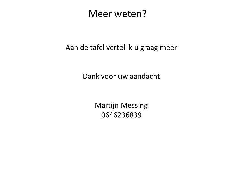 Meer weten? Aan de tafel vertel ik u graag meer Dank voor uw aandacht Martijn Messing 0646236839