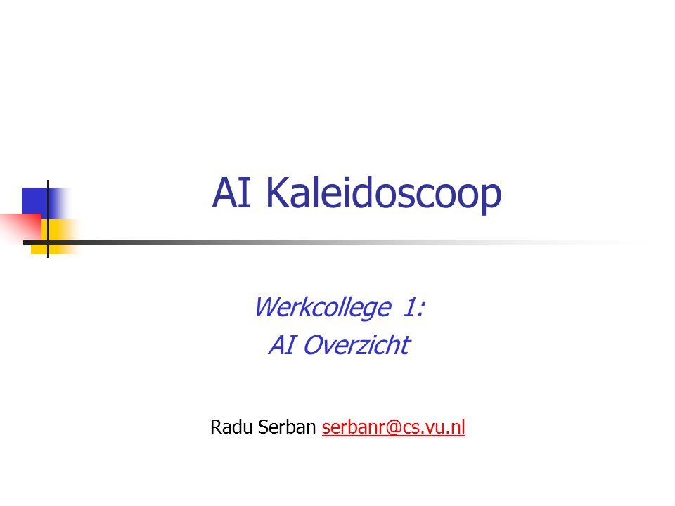 AI Kaleidoscoop Werkcollege 1: AI Overzicht Radu Serban serbanr@cs.vu.nlserbanr@cs.vu.nl