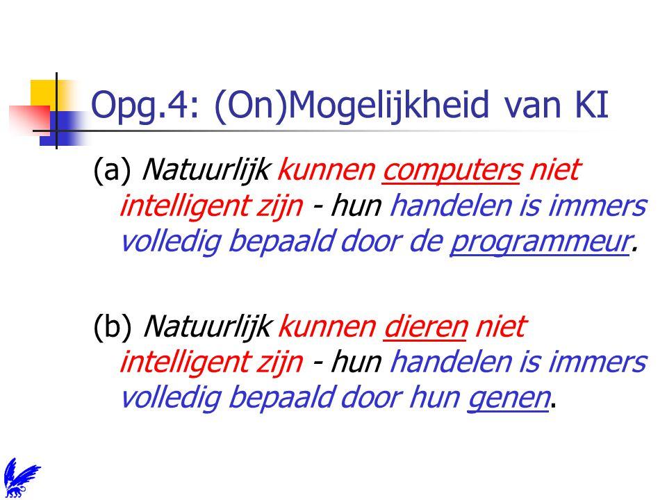 Opg.4: (On)Mogelijkheid van KI (a) Natuurlijk kunnen computers niet intelligent zijn - hun handelen is immers volledig bepaald door de programmeur.