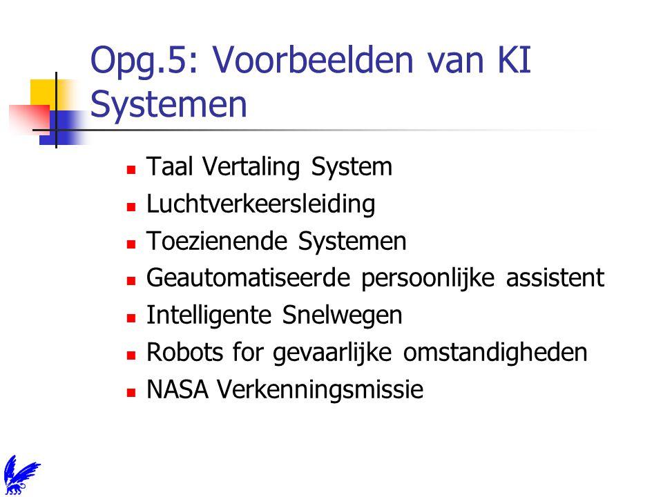Opg.5: Voorbeelden van KI Systemen Taal Vertaling System Luchtverkeersleiding Toezienende Systemen Geautomatiseerde persoonlijke assistent Intelligente Snelwegen Robots for gevaarlijke omstandigheden NASA Verkenningsmissie
