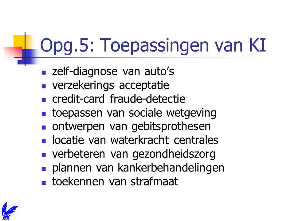 Opg.5: Toepassingen van KI zelf-diagnose van auto's verzekerings acceptatie credit-card fraude-detectie toepassen van sociale wetgeving ontwerpen van gebitsprothesen locatie van waterkracht centrales verbeteren van gezondheidszorg plannen van kankerbehandelingen toekennen van strafmaat