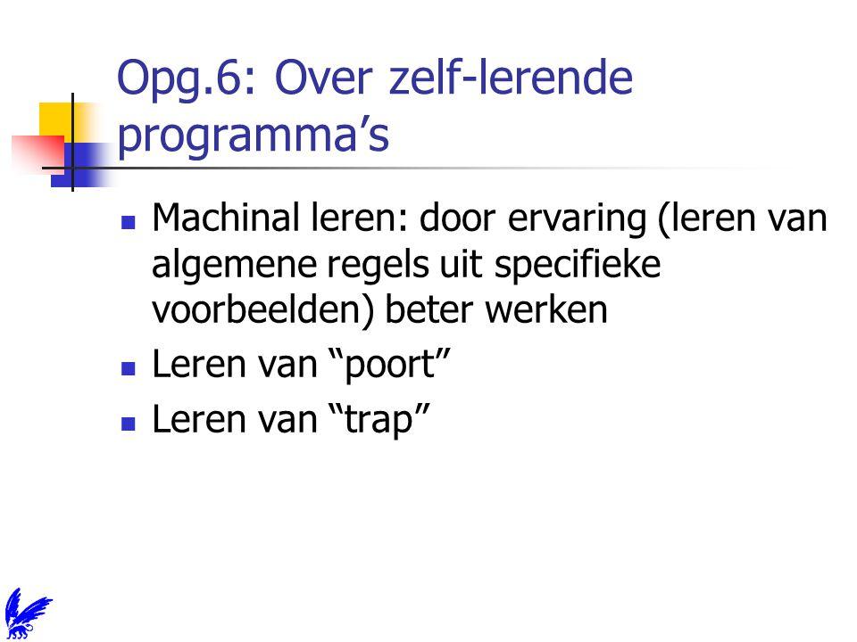 Opg.6: Over zelf-lerende programma's Machinal leren: door ervaring (leren van algemene regels uit specifieke voorbeelden) beter werken Leren van poort Leren van trap
