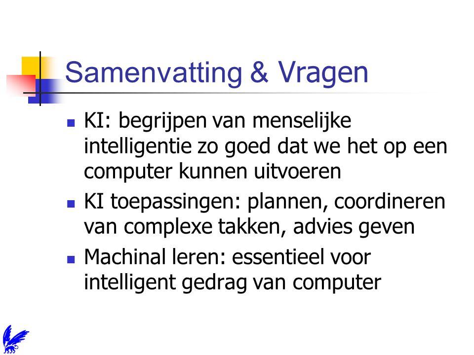 Samenvatting & Vragen KI: begrijpen van menselijke intelligentie zo goed dat we het op een computer kunnen uitvoeren KI toepassingen: plannen, coordineren van complexe takken, advies geven Machinal leren: essentieel voor intelligent gedrag van computer