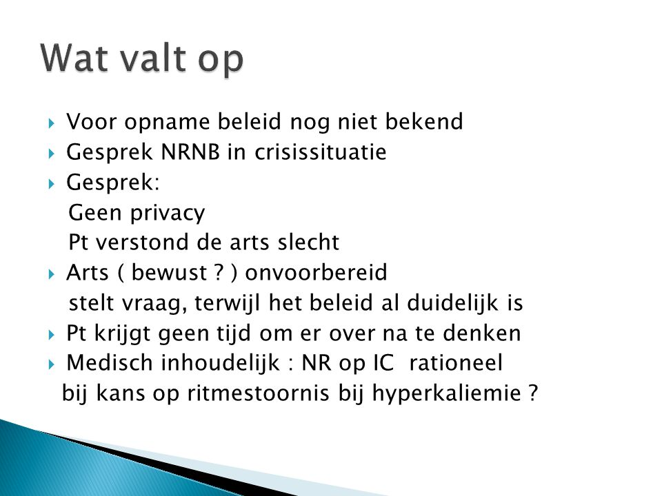  Voor opname beleid nog niet bekend  Gesprek NRNB in crisissituatie  Gesprek: Geen privacy Pt verstond de arts slecht  Arts ( bewust ? ) onvoorber