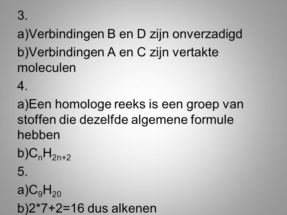 3. a)Verbindingen B en D zijn onverzadigd b)Verbindingen A en C zijn vertakte moleculen 4. a)Een homologe reeks is een groep van stoffen die dezelfde