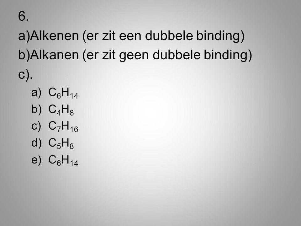 6. a)Alkenen (er zit een dubbele binding) b)Alkanen (er zit geen dubbele binding) c). a)C 6 H 14 b)C 4 H 8 c)C 7 H 16 d)C 5 H 8 e)C 6 H 14