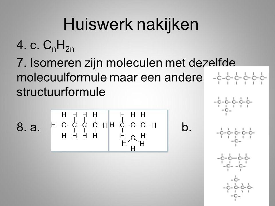 4. c. C n H 2n 7. Isomeren zijn moleculen met dezelfde molecuulformule maar een andere structuurformule 8. a. b. Huiswerk nakijken