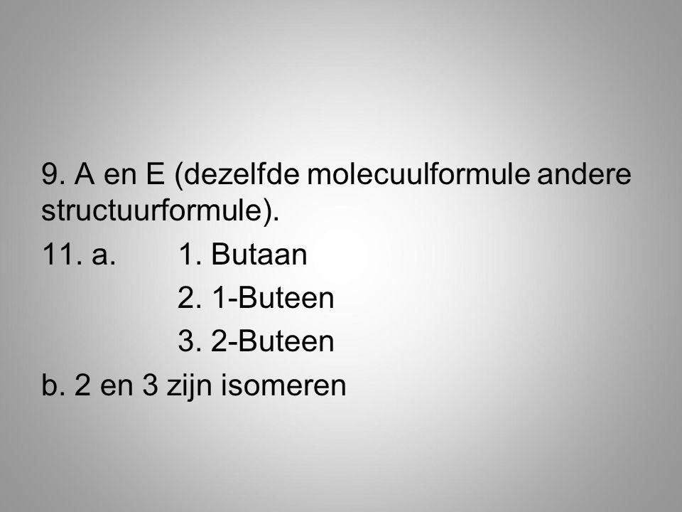 9.A en E (dezelfde molecuulformule andere structuurformule).