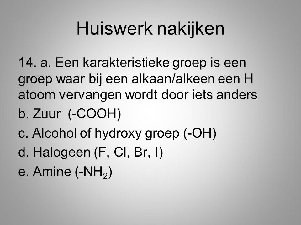 Huiswerk nakijken 14. a. Een karakteristieke groep is een groep waar bij een alkaan/alkeen een H atoom vervangen wordt door iets anders b. Zuur (-COOH
