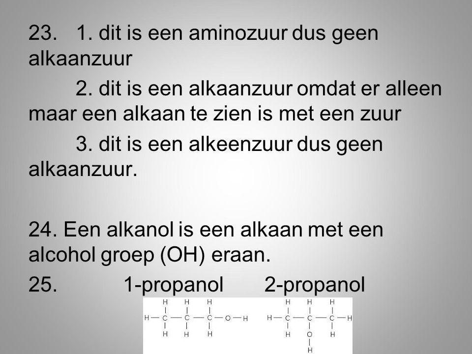 23. 1. dit is een aminozuur dus geen alkaanzuur 2. dit is een alkaanzuur omdat er alleen maar een alkaan te zien is met een zuur 3. dit is een alkeenz