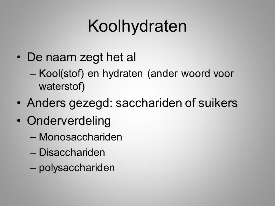 Koolhydraten De naam zegt het al –Kool(stof) en hydraten (ander woord voor waterstof) Anders gezegd: sacchariden of suikers Onderverdeling –Monosacchariden –Disacchariden –polysacchariden
