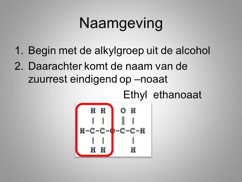 Naamgeving 1.Begin met de alkylgroep uit de alcohol 2.Daarachter komt de naam van de zuurrest eindigend op –noaat Ethyl ethanoaat
