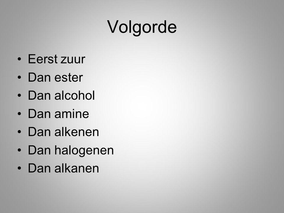 Volgorde Eerst zuur Dan ester Dan alcohol Dan amine Dan alkenen Dan halogenen Dan alkanen