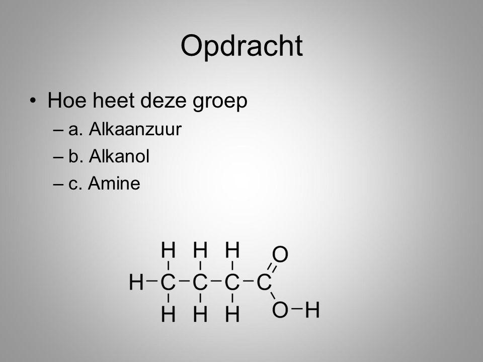Opdracht Hoe heet deze groep –a. Alkaanzuur –b. Alkanol –c. Amine