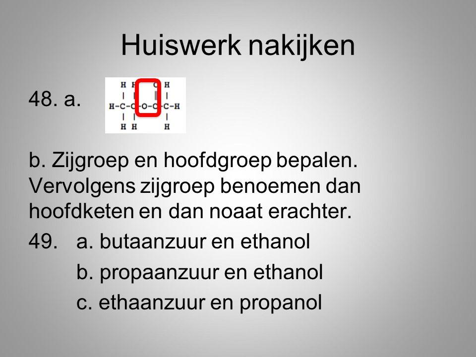 Huiswerk nakijken 48. a. b. Zijgroep en hoofdgroep bepalen. Vervolgens zijgroep benoemen dan hoofdketen en dan noaat erachter. 49. a. butaanzuur en et