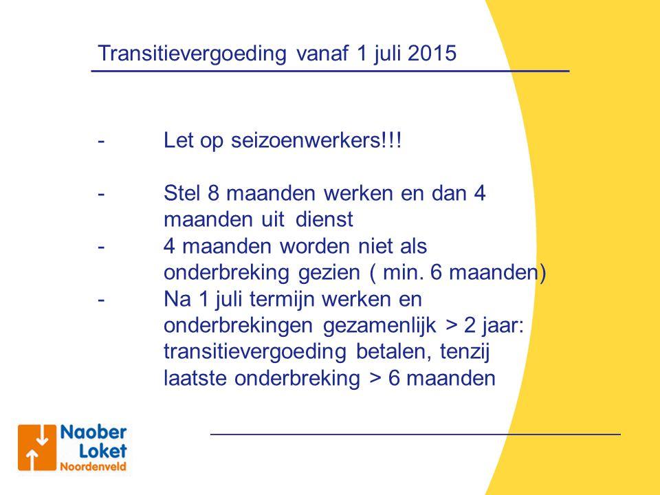Transitievergoeding vanaf 1 juli 2015 - Let op seizoenwerkers!!! - Stel 8 maanden werken en dan 4 maanden uit dienst - 4 maanden worden niet als onder