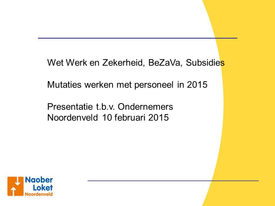 Wet Werk en Zekerheid, BeZaVa, Subsidies Mutaties werken met personeel in 2015 Presentatie t.b.v. Ondernemers Noordenveld 10 februari 2015