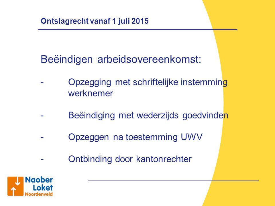 Ontslagrecht vanaf 1 juli 2015 Beëindigen arbeidsovereenkomst: - Opzegging met schriftelijke instemming werknemer - Beëindiging met wederzijds goedvin
