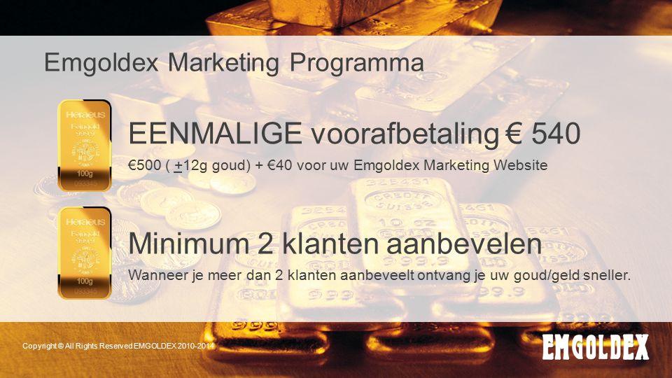 Copyright © All Rights Reserved EMGOLDEX 2010-2014 Emgoldex Marketing Programma EENMALIGE voorafbetaling € 540 €500 ( +12g goud) + €40 voor uw Emgolde