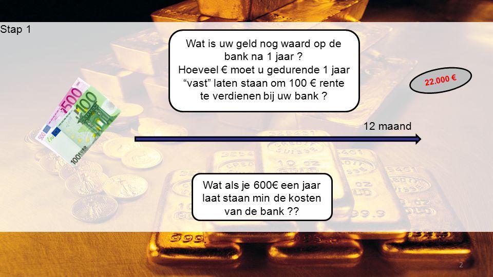 """2 Stap 1 12 maand Wat is uw geld nog waard op de bank na 1 jaar ? Hoeveel € moet u gedurende 1 jaar """"vast"""" laten staan om 100 € rente te verdienen bij"""
