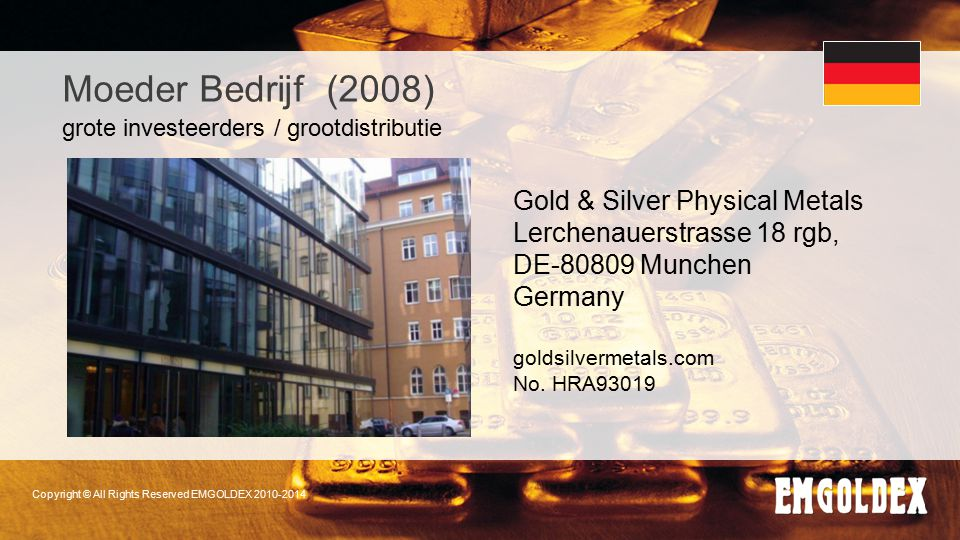 Copyright © All Rights Reserved EMGOLDEX 2010-2014 Moeder Bedrijf (2008) Gold & Silver Physical Metals Lerchenauerstrasse 18 rgb, DE-80809 Munchen Ger