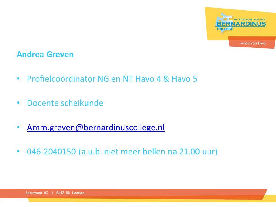 Andrea Greven Profielcoördinator NG en NT Havo 4 & Havo 5 Docente scheikunde Amm.greven@bernardinuscollege.nl 046-2040150 (a.u.b. niet meer bellen na