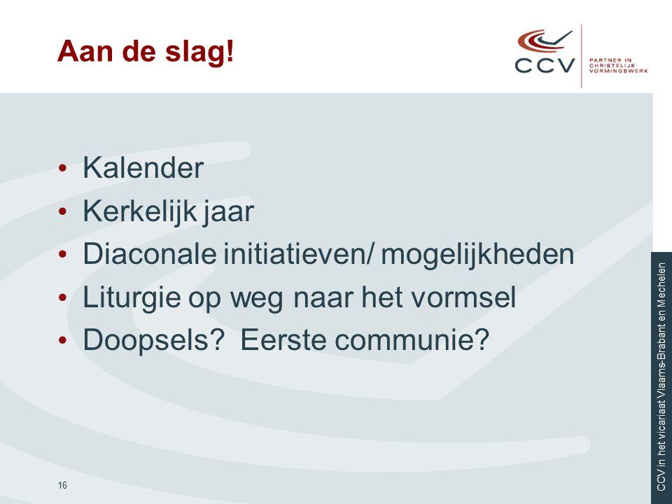 CCV in het vicariaat Vlaams-Brabant en Mechelen Aan de slag! Kalender Kerkelijk jaar Diaconale initiatieven/ mogelijkheden Liturgie op weg naar het vo