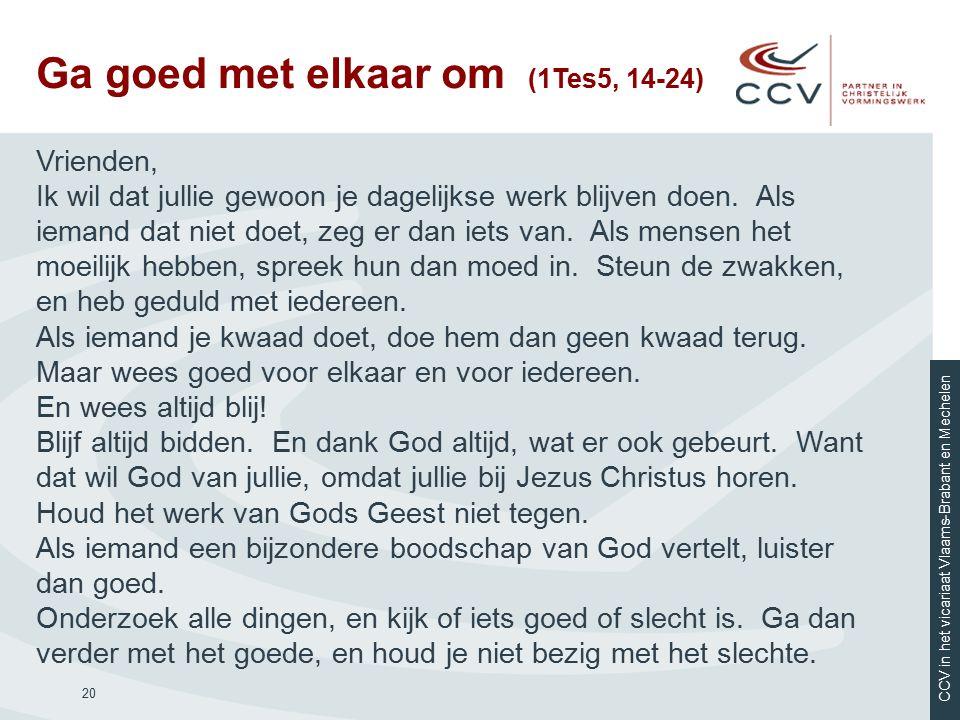 CCV in het vicariaat Vlaams-Brabant en Mechelen Ga goed met elkaar om (1Tes5, 14-24) 20 Vrienden, Ik wil dat jullie gewoon je dagelijkse werk blijven