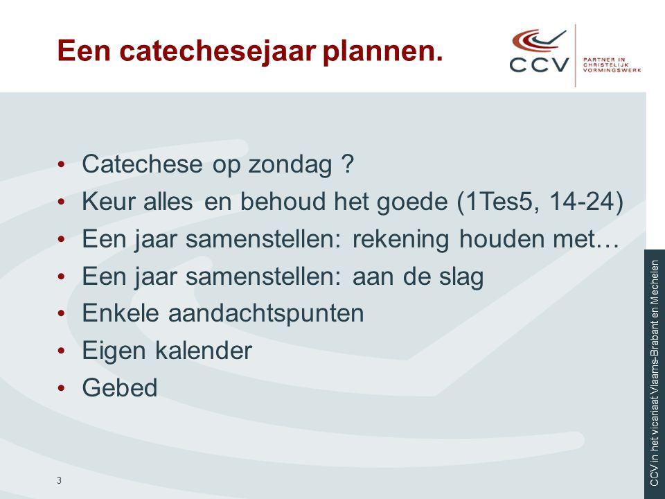 CCV in het vicariaat Vlaams-Brabant en Mechelen 3 Een catechesejaar plannen. Catechese op zondag ? Keur alles en behoud het goede (1Tes5, 14-24) Een j