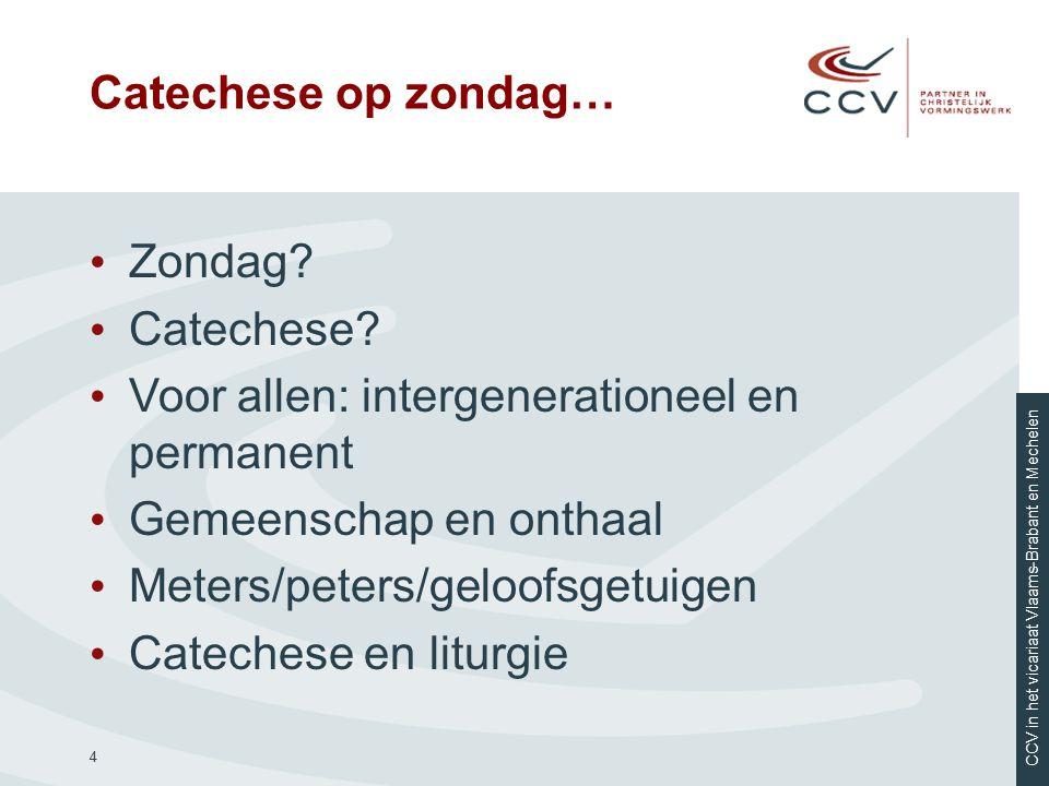 CCV in het vicariaat Vlaams-Brabant en Mechelen 4 Catechese op zondag… Zondag? Catechese? Voor allen: intergenerationeel en permanent Gemeenschap en o