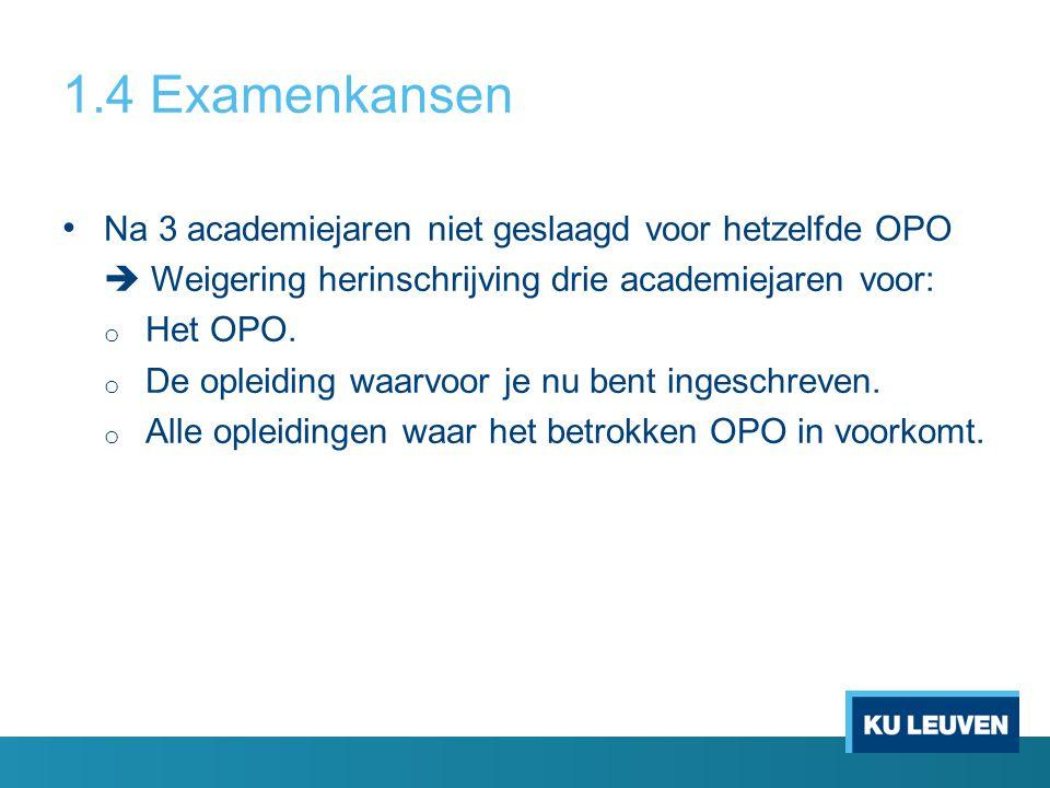 1.4 Examenkansen Na 3 academiejaren niet geslaagd voor hetzelfde OPO  Weigering herinschrijving drie academiejaren voor: o Het OPO.