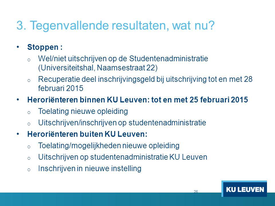 26 3. Tegenvallende resultaten, wat nu? Stoppen : o Wel/niet uitschrijven op de Studentenadministratie (Universiteitshal, Naamsestraat 22) o Recuperat