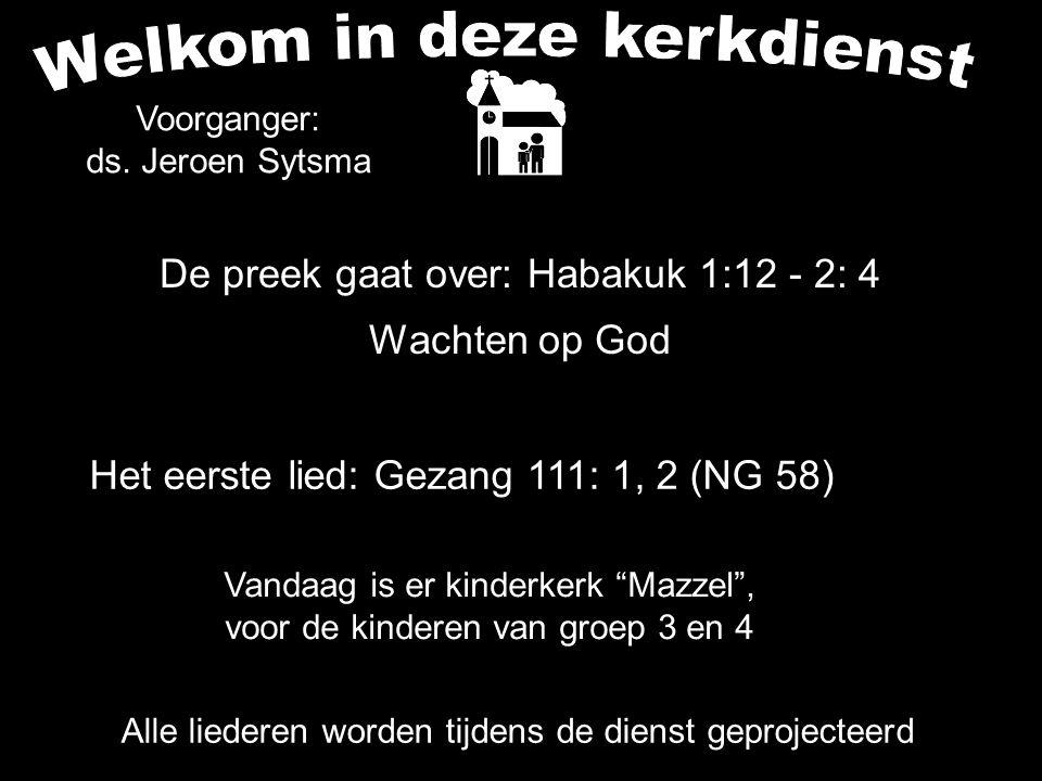 De preek gaat over: Habakuk 1:12 - 2: 4 Wachten op God Alle liederen worden tijdens de dienst geprojecteerd Het eerste lied: Gezang 111: 1, 2 (NG 58)